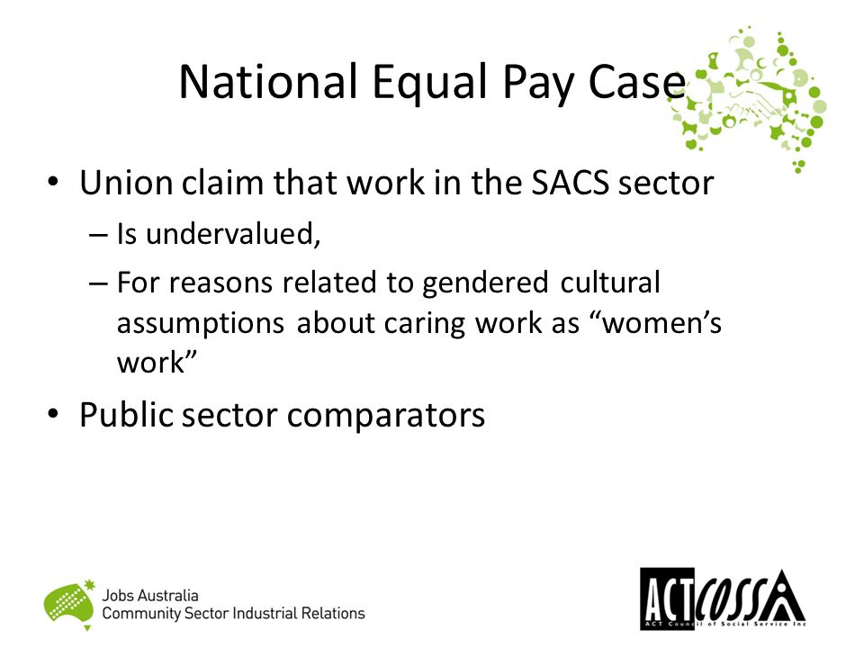 National Equal Pay Case Union claim that work in the SACS sector – Is undervalued, – For reasons related to gendered cultural assumptions about caring work as women's work Public sector comparators