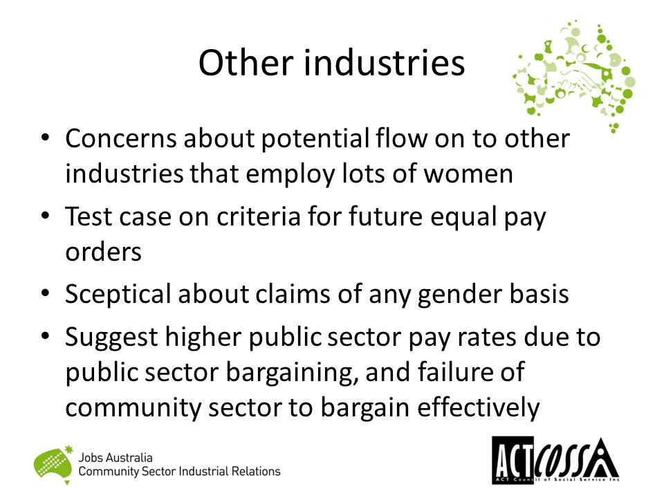 Other industries Concerns about potential flow on to other industries that employ lots of women Test case on criteria for future equal pay orders Sceptical about claims of any gender basis Suggest higher public sector pay rates due to public sector bargaining, and failure of community sector to bargain effectively