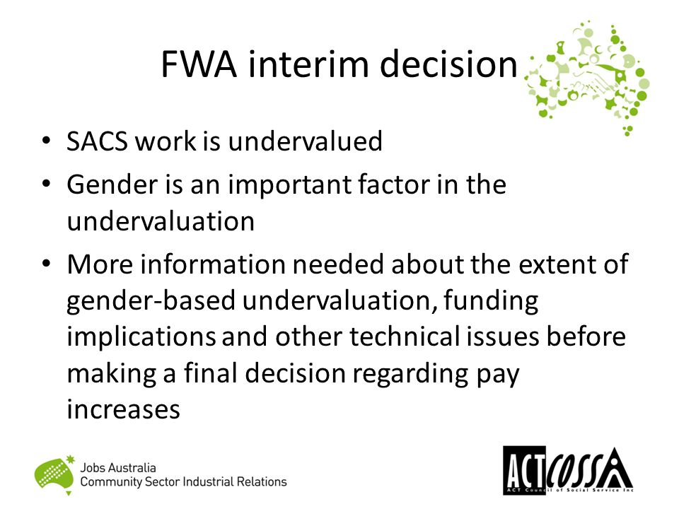 FWA interim decision SACS work is undervalued Gender is an important factor in the undervaluation More information needed about the extent of gender-based undervaluation, funding implications and other technical issues before making a final decision regarding pay increases
