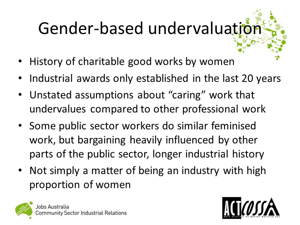 Gender-based undervaluation History of charitable good works by women Industrial awards only established in the last 20 years Unstated assumptions about caring work that undervalues compared to other professional work Some public sector workers do similar feminised work, but bargaining heavily influenced by other parts of the public sector, longer industrial history Not simply a matter of being an industry with high proportion of women