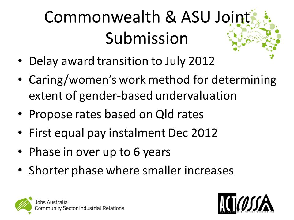 Commonwealth & ASU Joint Submission Delay award transition to July 2012 Caring/women's work method for determining extent of gender-based undervaluation Propose rates based on Qld rates First equal pay instalment Dec 2012 Phase in over up to 6 years Shorter phase where smaller increases