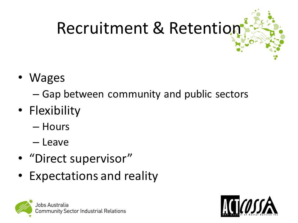 Recruitment & Retention Wages – Gap between community and public sectors Flexibility – Hours – Leave Direct supervisor Expectations and reality