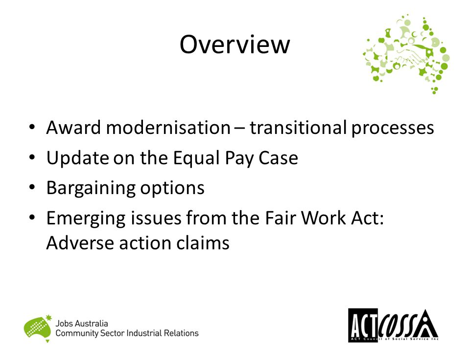 Overview Award modernisation – transitional processes Update on the Equal Pay Case Bargaining options Emerging issues from the Fair Work Act: Adverse action claims