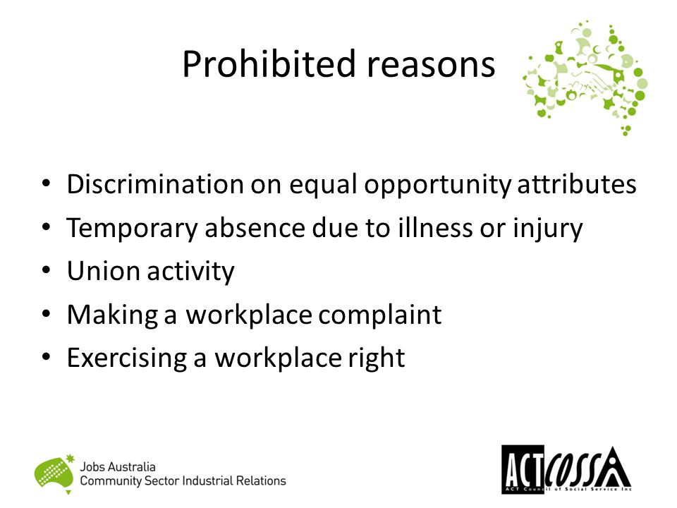 Prohibited reasons Discrimination on equal opportunity attributes Temporary absence due to illness or injury Union activity Making a workplace complaint Exercising a workplace right