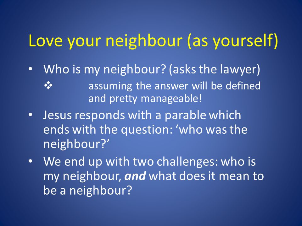 Love your neighbour (as yourself) Who is my neighbour? (asks the lawyer)  assuming the answer will be defined and pretty manageable! Jesus responds w