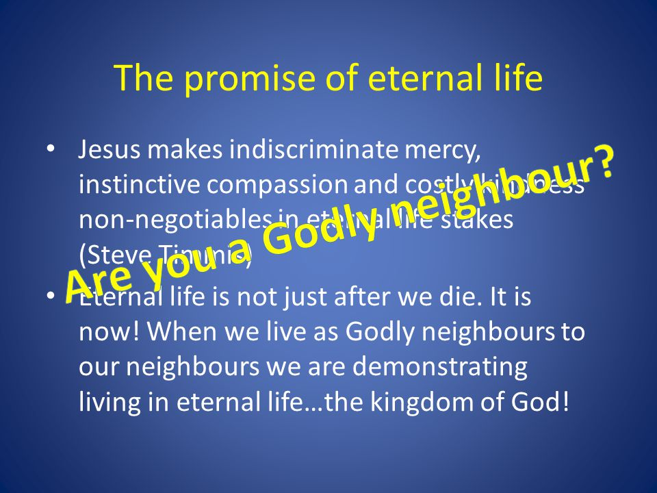 The promise of eternal life Jesus makes indiscriminate mercy, instinctive compassion and costly kindness non-negotiables in eternal life stakes (Steve