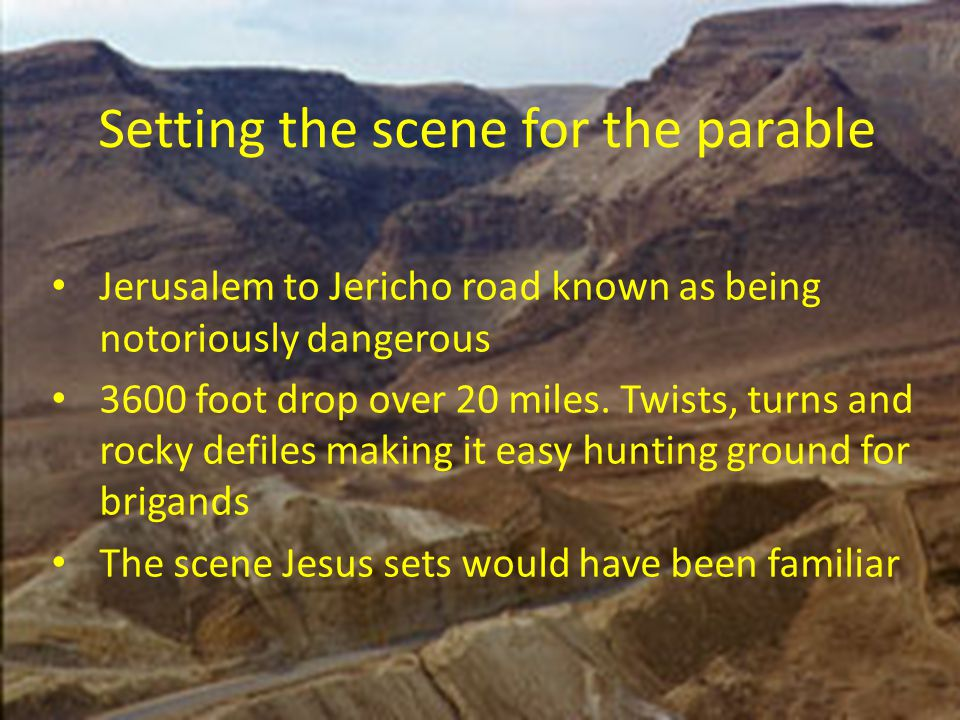 Setting the scene for the parable Jerusalem to Jericho road known as being notoriously dangerous 3600 foot drop over 20 miles. Twists, turns and rocky