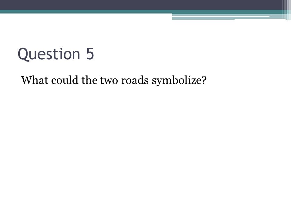 Question 5 What could the two roads symbolize