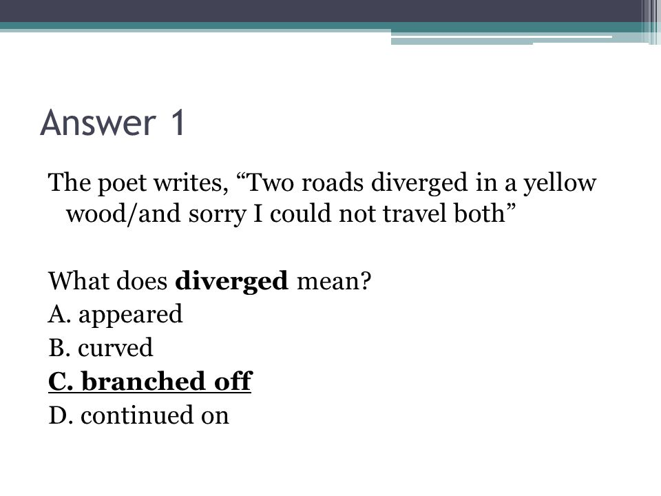Answer 1 The poet writes, Two roads diverged in a yellow wood/and sorry I could not travel both What does diverged mean.