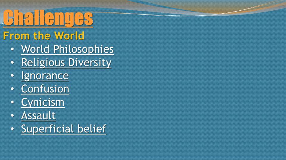Challenges World Philosophies World Philosophies Religious Diversity Religious Diversity Ignorance Ignorance Confusion Confusion Cynicism Cynicism Assault Assault Superficial belief Superficial belief
