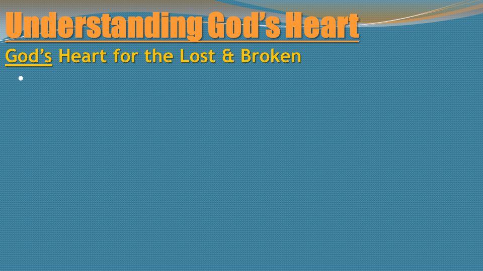 Understanding God's Heart God's Heart for the Lost & Broken