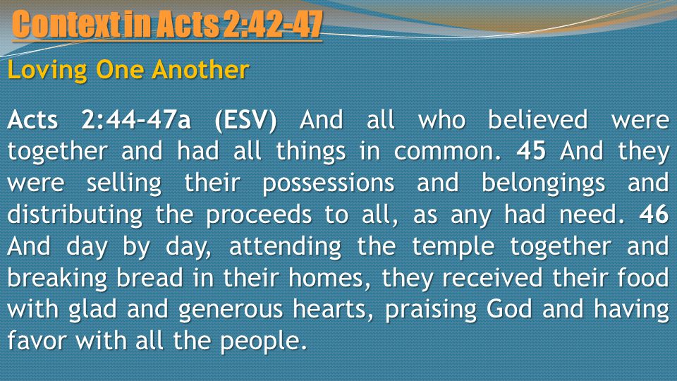 Context in Acts 2:42-47 Loving One Another Acts 2:44–47a (ESV) And all who believed were together and had all things in common.