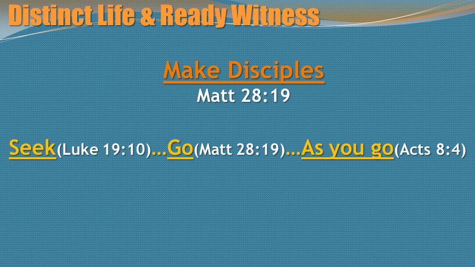 Distinct Life & Ready Witness Make Disciples Matt 28:19 Seek (Luke 19:10) …Go (Matt 28:19) …As you go (Acts 8:4)
