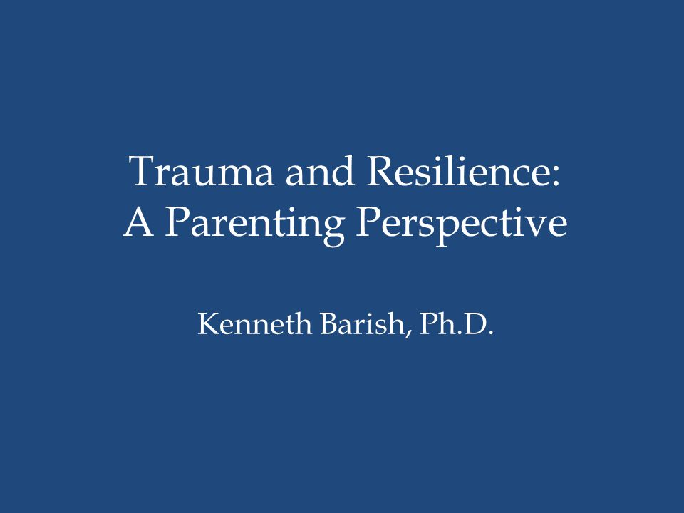 Trauma and Resilience: A Parenting Perspective Kenneth Barish, Ph.D.