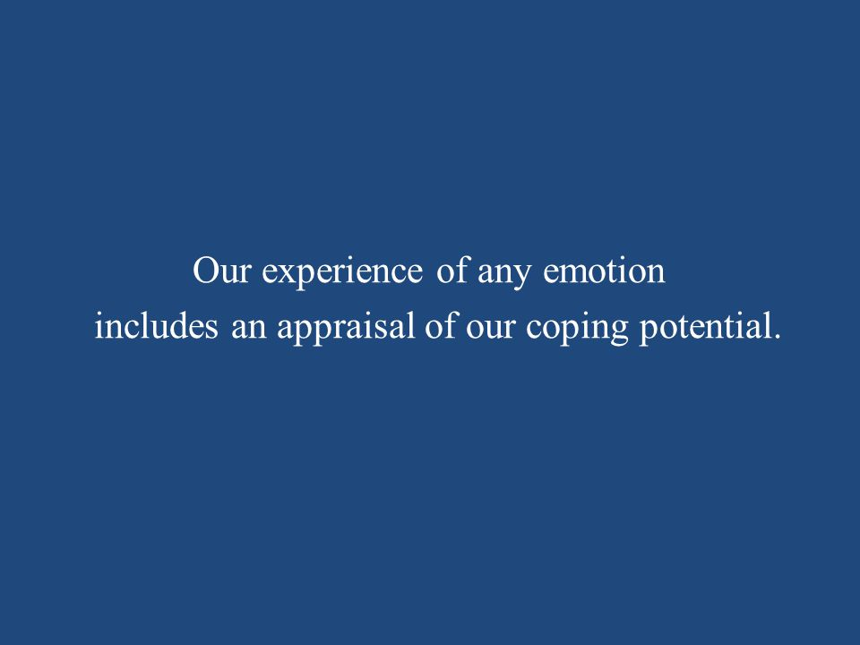 Our experience of any emotion includes an appraisal of our coping potential.