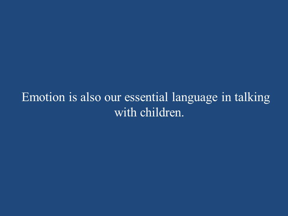 Emotion is also our essential language in talking with children.