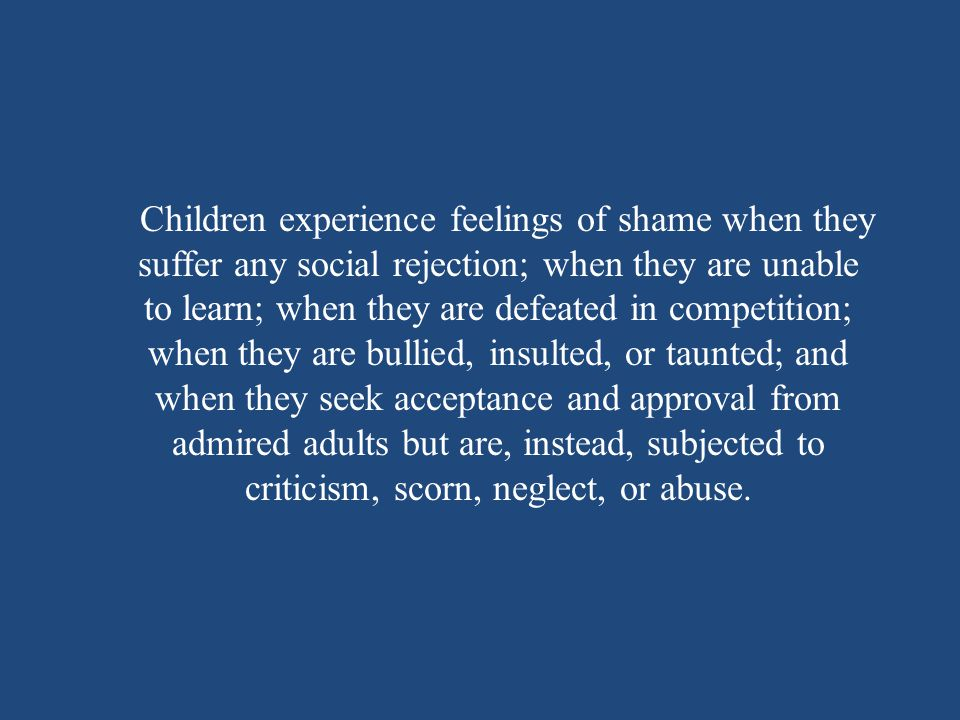 Children experience feelings of shame when they suffer any social rejection; when they are unable to learn; when they are defeated in competition; when they are bullied, insulted, or taunted; and when they seek acceptance and approval from admired adults but are, instead, subjected to criticism, scorn, neglect, or abuse.