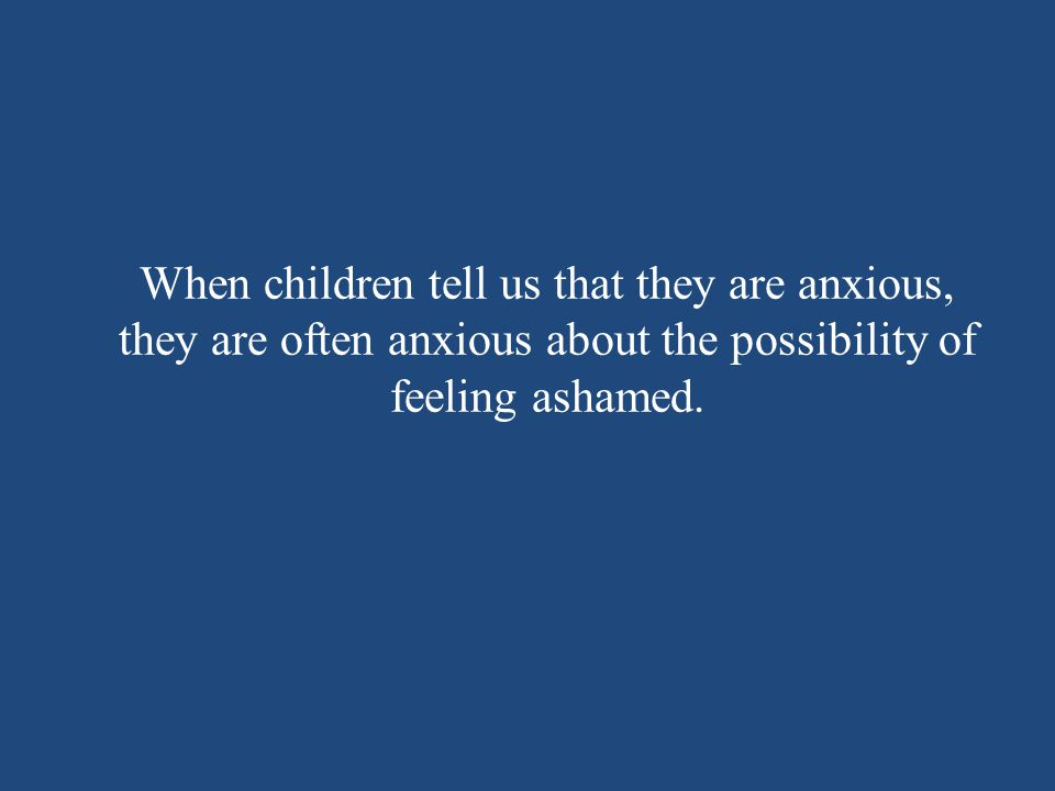When children tell us that they are anxious, they are often anxious about the possibility of feeling ashamed.