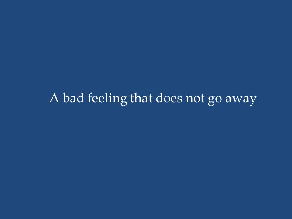 A bad feeling that does not go away