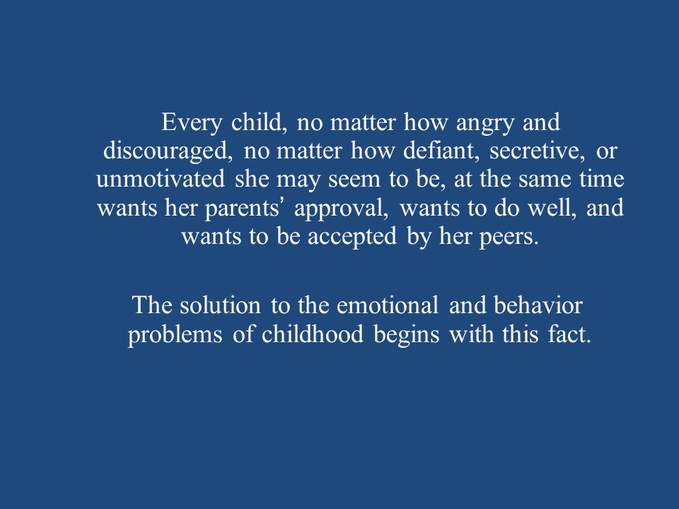 Every child, no matter how angry and discouraged, no matter how defiant, secretive, or unmotivated she may seem to be, at the same time wants her parents ' approval, wants to do well, and wants to be accepted by her peers.