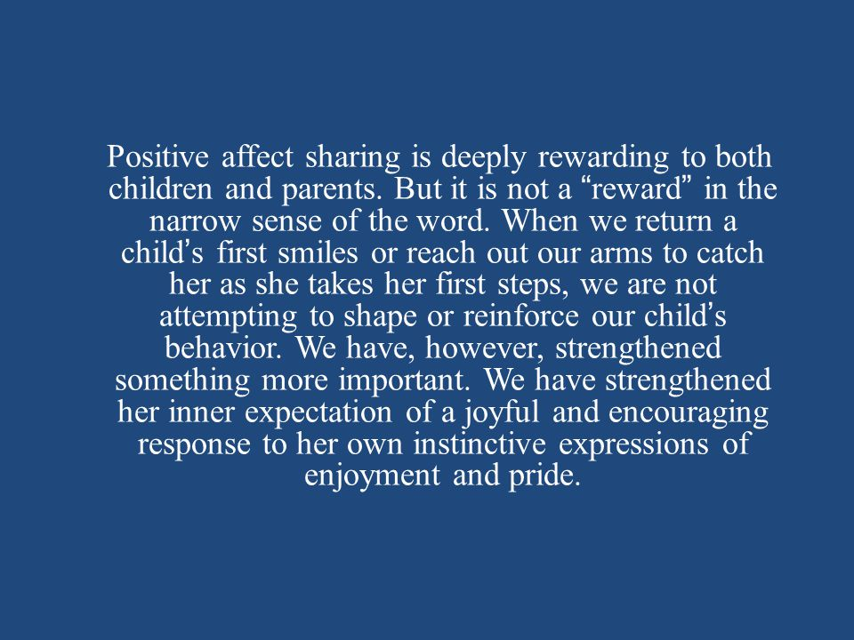 Positive affect sharing is deeply rewarding to both children and parents.