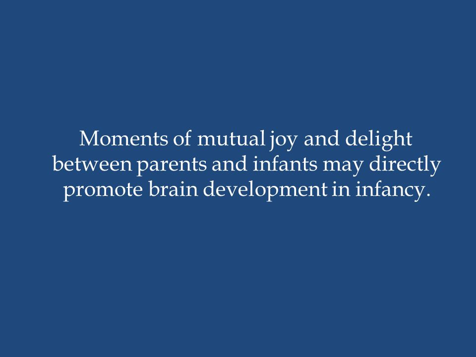 Moments of mutual joy and delight between parents and infants may directly promote brain development in infancy.