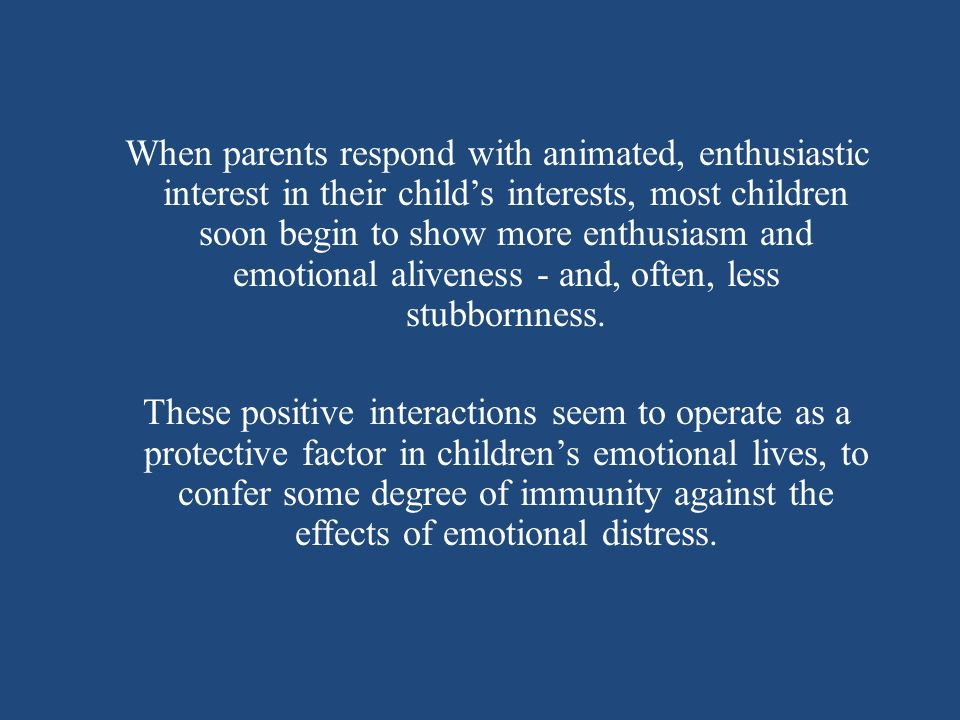 When parents respond with animated, enthusiastic interest in their child's interests, most children soon begin to show more enthusiasm and emotional aliveness - and, often, less stubbornness.