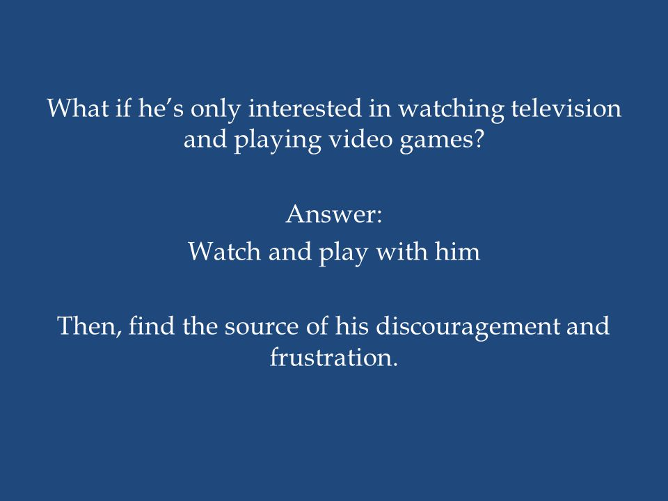 What if he's only interested in watching television and playing video games.
