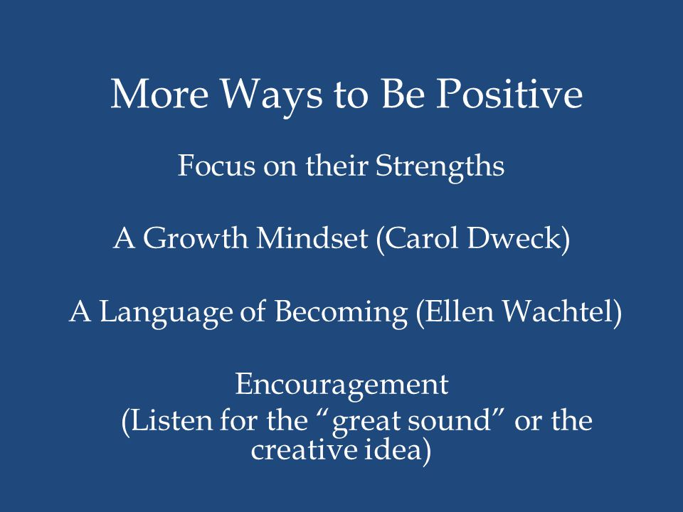 More Ways to Be Positive Focus on their Strengths A Growth Mindset (Carol Dweck) A Language of Becoming (Ellen Wachtel) Encouragement (Listen for the great sound or the creative idea)