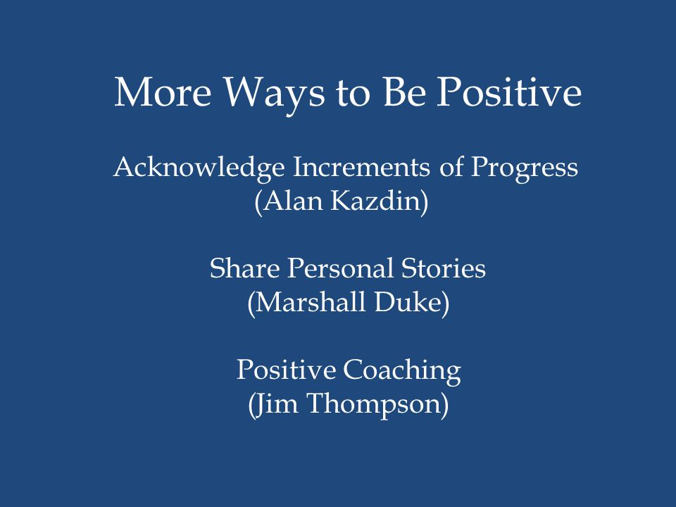 More Ways to Be Positive Acknowledge Increments of Progress (Alan Kazdin) Share Personal Stories (Marshall Duke) Positive Coaching (Jim Thompson)