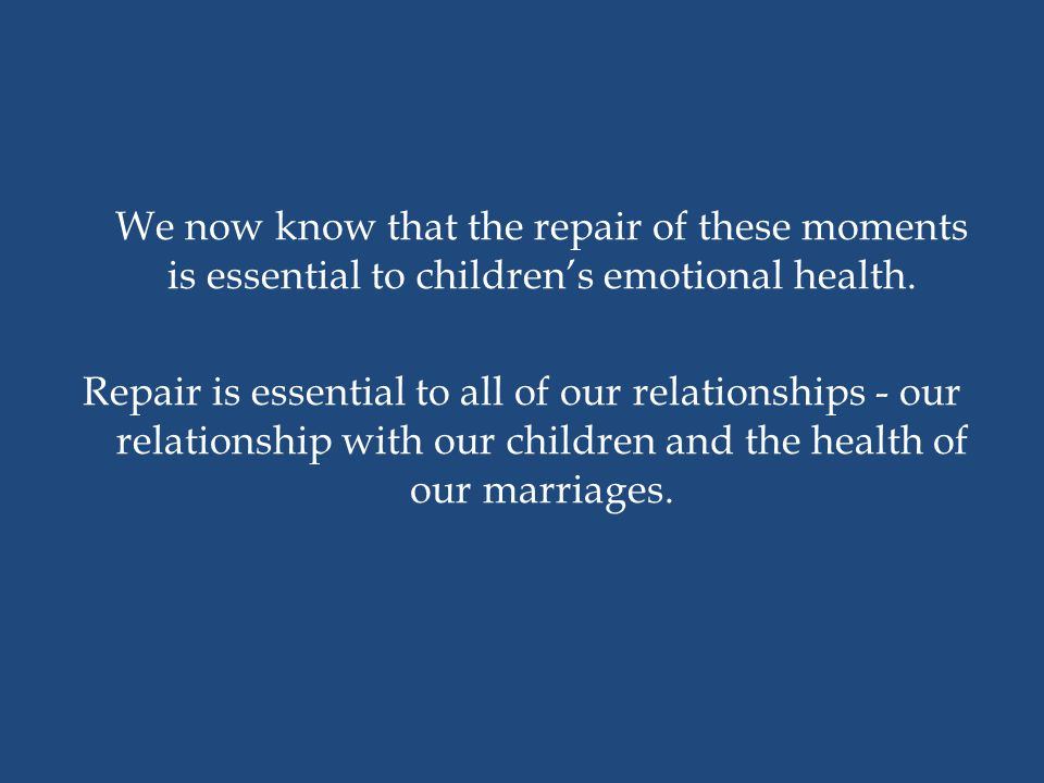 We now know that the repair of these moments is essential to children's emotional health. Repair is essential to all of our relationships - our relati