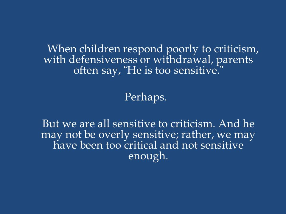 When children respond poorly to criticism, with defensiveness or withdrawal, parents often say, He is too sensitive. Perhaps.