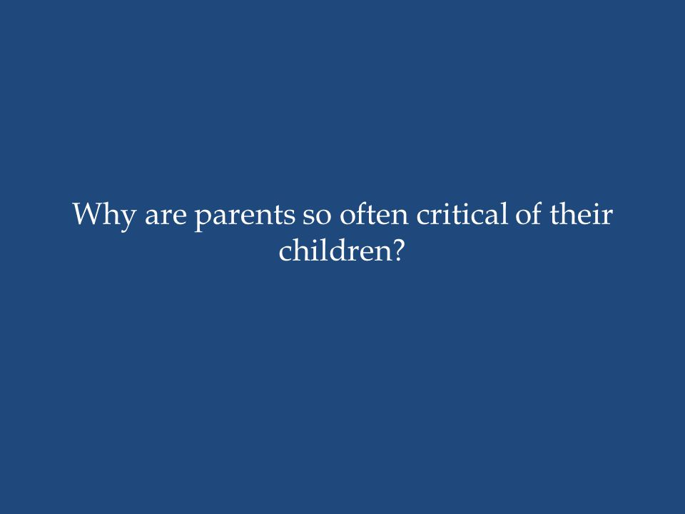 Why are parents so often critical of their children