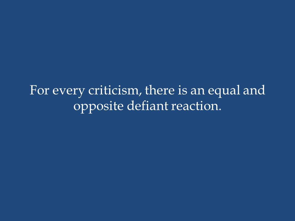 For every criticism, there is an equal and opposite defiant reaction.