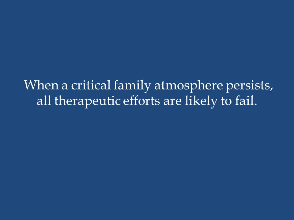 When a critical family atmosphere persists, all therapeutic efforts are likely to fail.