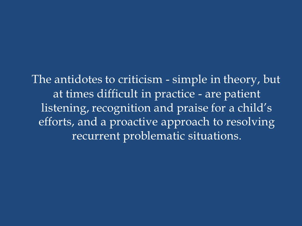 The antidotes to criticism - simple in theory, but at times difficult in practice - are patient listening, recognition and praise for a child's efforts, and a proactive approach to resolving recurrent problematic situations.