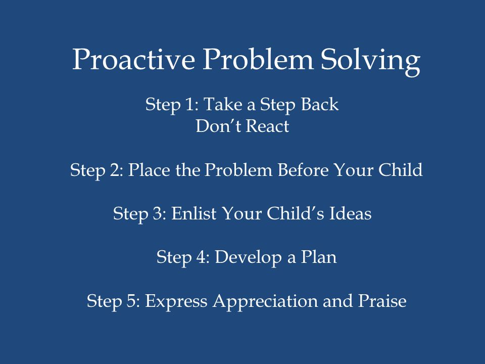 Proactive Problem Solving Step 1: Take a Step Back Don't React Step 2: Place the Problem Before Your Child Step 3: Enlist Your Child's Ideas Step 4: Develop a Plan Step 5: Express Appreciation and Praise