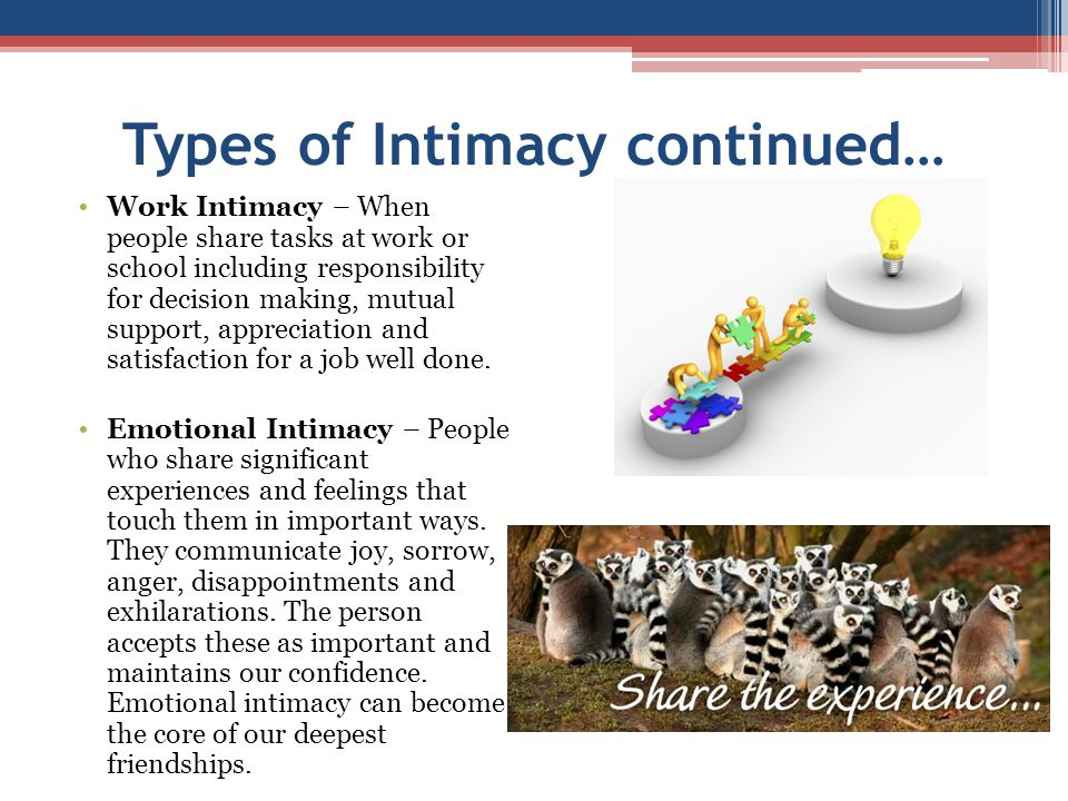 Types of Intimacy continued… Work Intimacy – When people share tasks at work or school including responsibility for decision making, mutual support, a