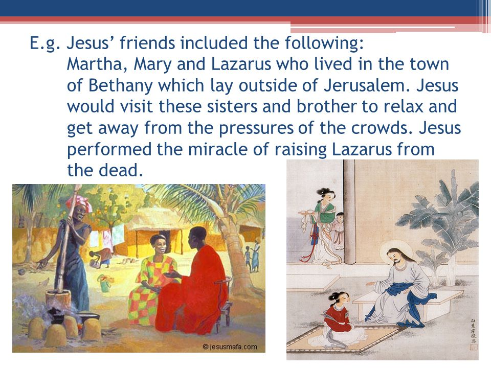 E.g. Jesus' friends included the following: Martha, Mary and Lazarus who lived in the town of Bethany which lay outside of Jerusalem. Jesus would visi