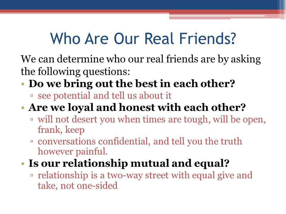 Who Are Our Real Friends? We can determine who our real friends are by asking the following questions: Do we bring out the best in each other? ▫see po