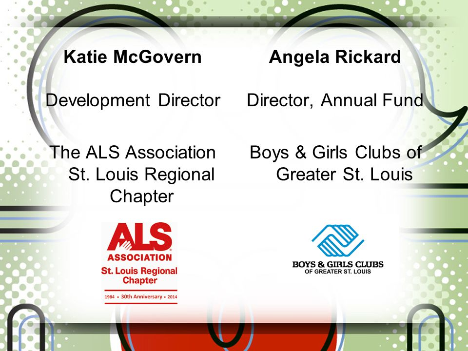Katie McGovern Development Director The ALS Association St. Louis Regional Chapter Angela Rickard Director, Annual Fund Boys & Girls Clubs of Greater