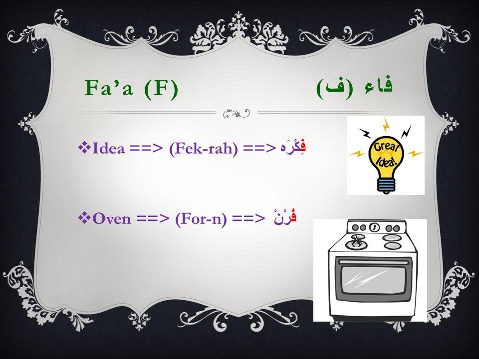Fa'a (F) فاء ( ف )  Idea ==> (Fek-rah) ==> فِكْرَه  Oven ==> (For-n) ==> فُرْنْ