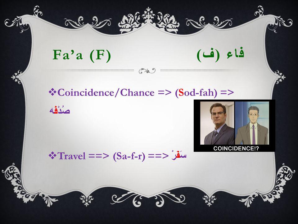 Fa'a (F) فاء ( ف )  Coincidence/Chance => (Sod-fah) => صُدْفَه  Travel ==> (Sa-f-r) ==> سَفَرْ