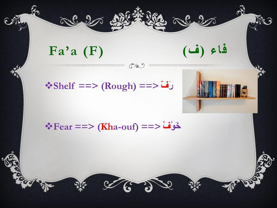 Fa'a (F) فاء ( ف )  Shelf ==> (Rough) ==> رَفّ  Fear ==> (  Kha-ouf) ==> خَوْفْ