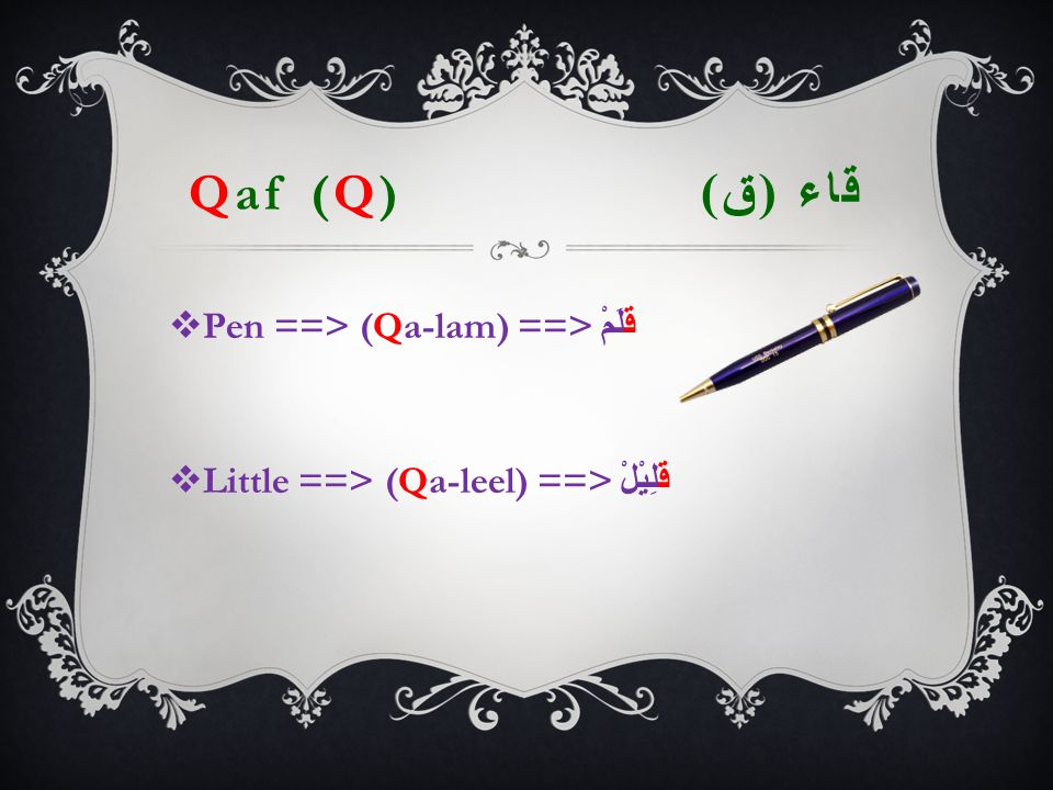 Qaf (Q) قاء ( ق )  Pen ==> (Qa-lam) ==> قَلَمْ  Little ==> (Qa-leel) ==> قَلِيْلْ