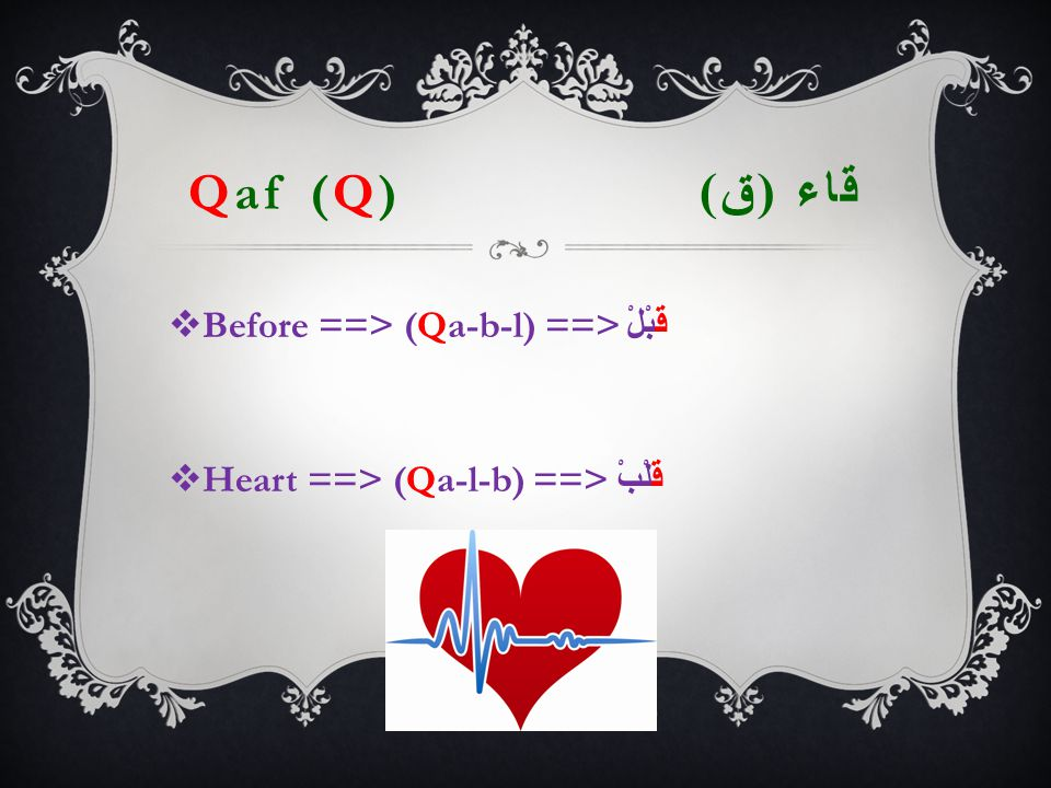 Qaf (Q) قاء ( ق )  Before ==> (Qa-b-l) ==> قَبْلْ  Heart ==> (Qa-l-b) ==> قَلْبْ