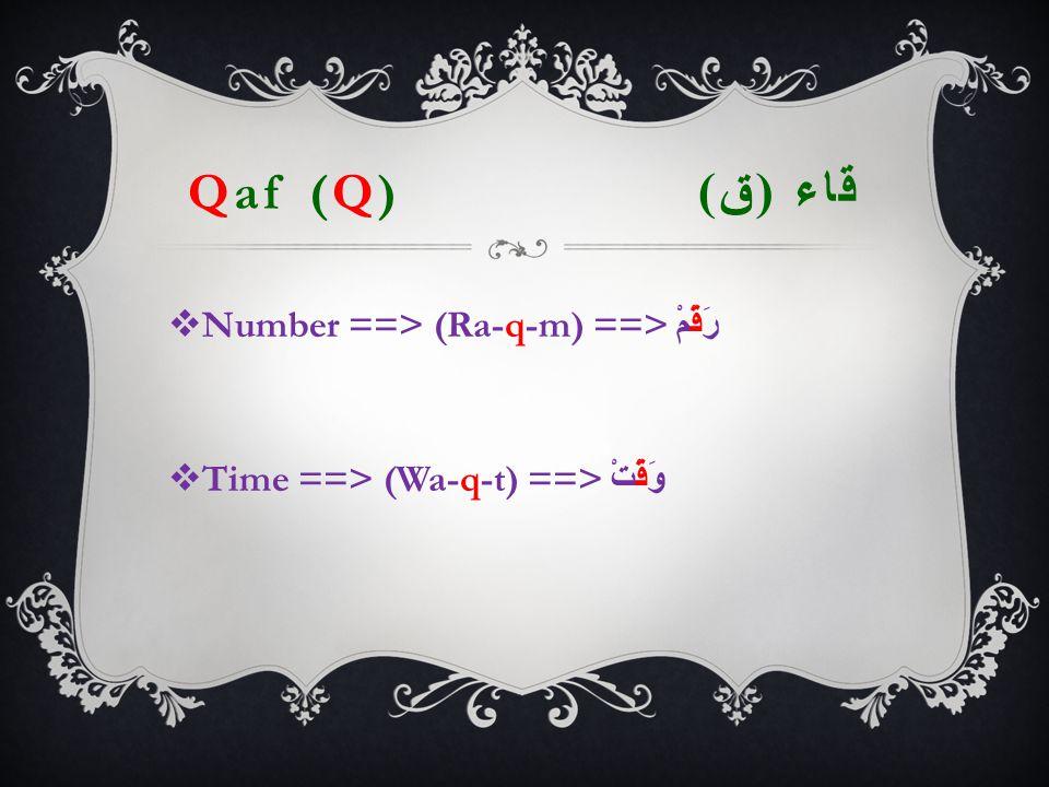 Qaf (Q) قاء ( ق )  Number ==> (Ra-q-m) ==> رَقْمْ  Time ==> (Wa-q-t) ==> وَقْتْ
