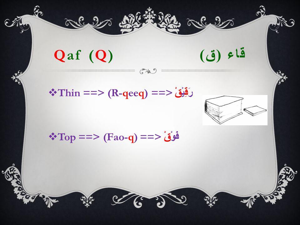 Qaf (Q) قاء ( ق )  Thin ==> (R-qeeq) ==> رَقِيْقْ  Top ==> (Fao-q) ==> فَوْقْ