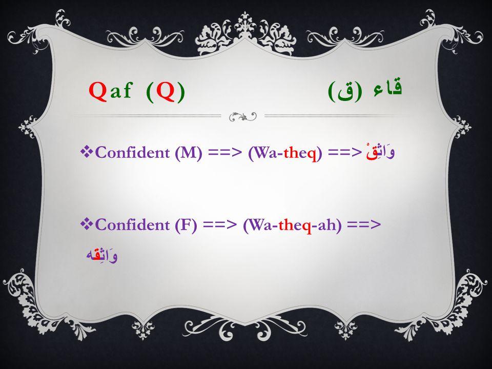 Qaf (Q) قاء ( ق )  Confident (M) ==> (Wa-theq) ==> وَاثِقْ  Confident (F) ==> (Wa-theq-ah) ==> وَاثِقَه