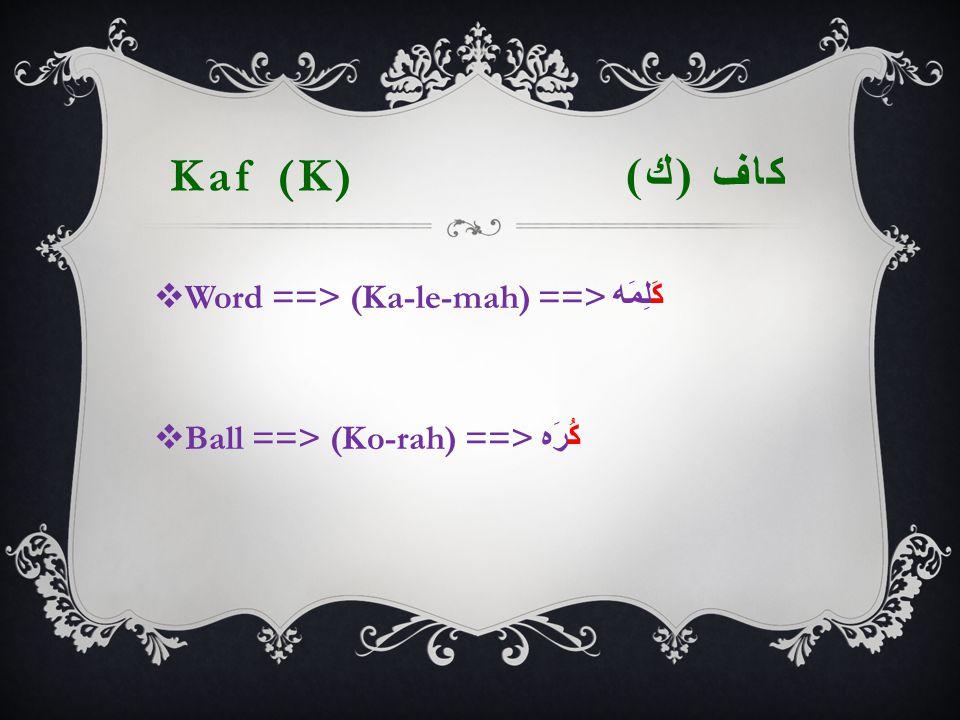 Kaf (K) كاف ( ك )  Word ==> (Ka-le-mah) ==> كَلِمَه  Ball ==> (Ko-rah) ==> كُرَه